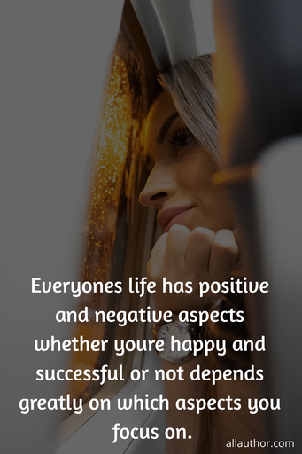 everyones life has positive and negative aspects whether youre happy and successful or...