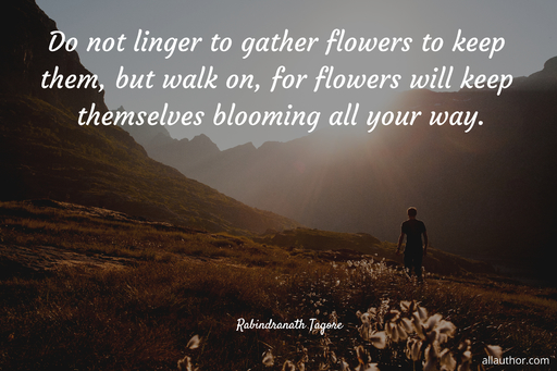 do not linger to gather flowers to keep them but walk on for flowers will keep...