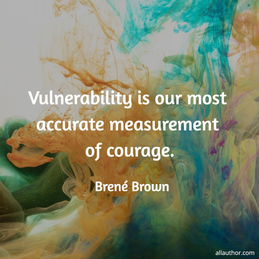 1594793548123-vulnerability-is-our-most-accurate-measurement-of-courage.jpg