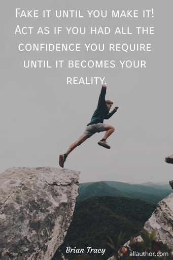 fake it until you make it act as if you had all the confidence you require until it...