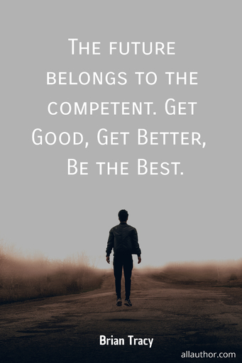 the future belongs to the competent get good get better be the best...