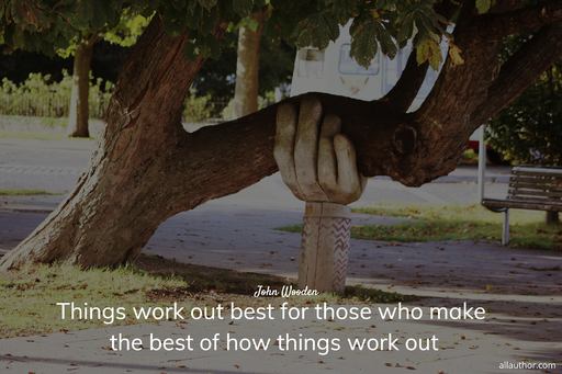 things work out best for those who make the best of how things work out...
