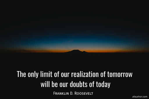 the only limit of our realization of tomorrow will be our doubts of today...