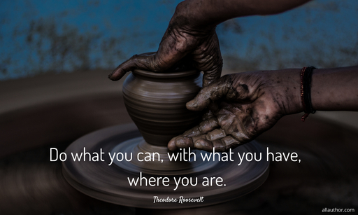 do what you can with what you have where you are...