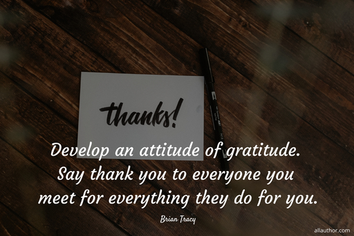 develop an attitude of gratitude say thank you to everyone you meet for everything they...