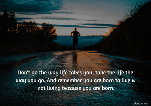 dont go the way life takes you take the life the way you go and remember you are born...