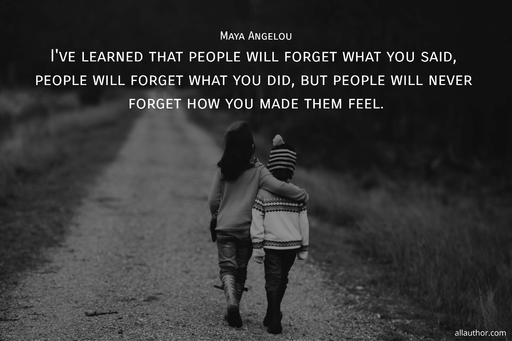 ive learned that people will forget what you said people will forget what you did but...