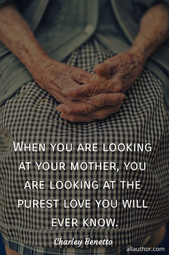 when you are looking at your mother you are looking at the purest love you will ever...