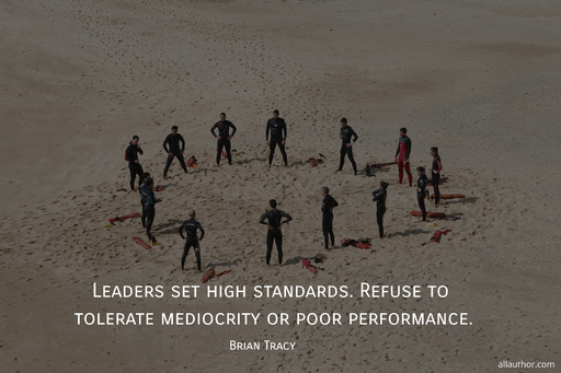 leaders set high standards refuse to tolerate mediocrity or poor performance...