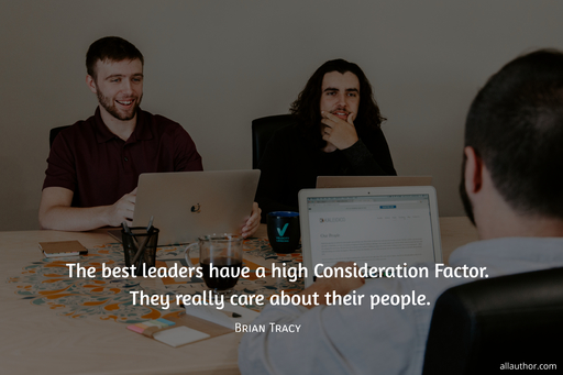 the best leaders have a high consideration factor they really care about their people...