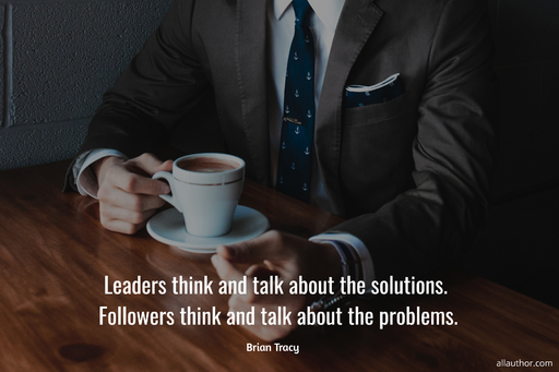 leaders think and talk about the solutions followers think and talk about the problems...