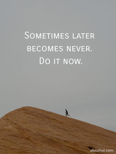 sometimes later becomes never do it now...