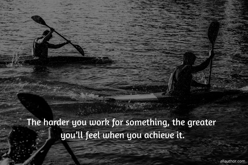 the harder you work for something the greater youll feel when you achieve it...