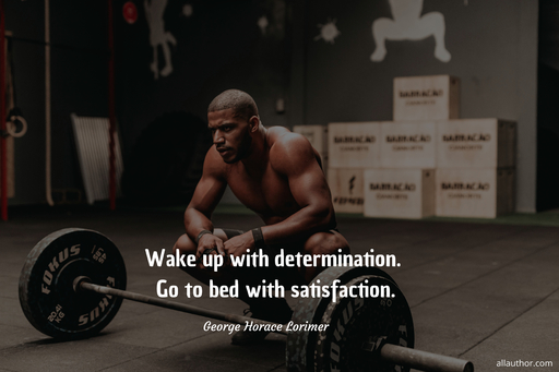wake up with determination go to bed with satisfaction...