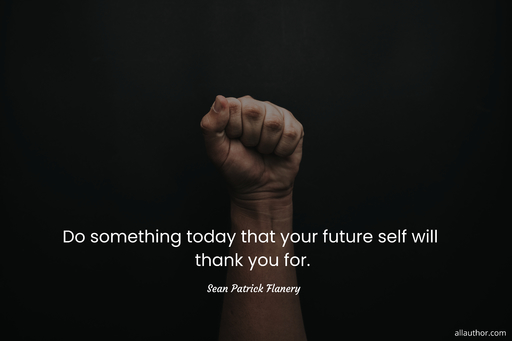 do something today that your future self will thank you for...