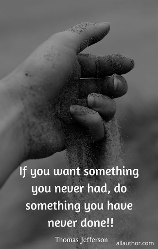 if you want something you never had do something you have never done...