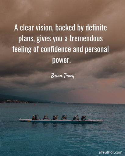 a clear vision backed by definite plans gives you a tremendous feeling of confidence...