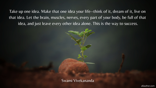 take up one idea make that one idea your life think of it dream of it live on that...