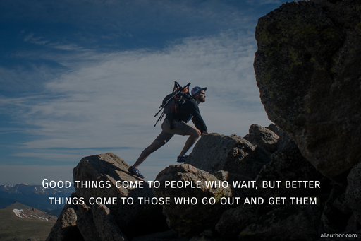 good things come to people who wait but better things come to those who go out and get...