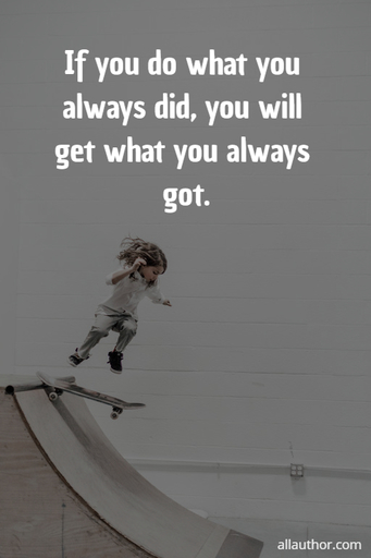 if you do what you always did you will get what you always got...