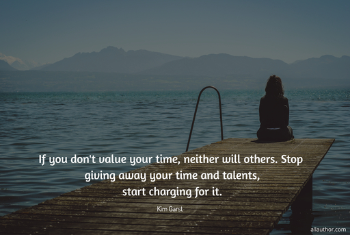 if you dont value your time neither will others stop giving away your time and...