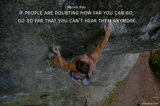if people are doubting how far you can go go so far that you cant hear them anymore...