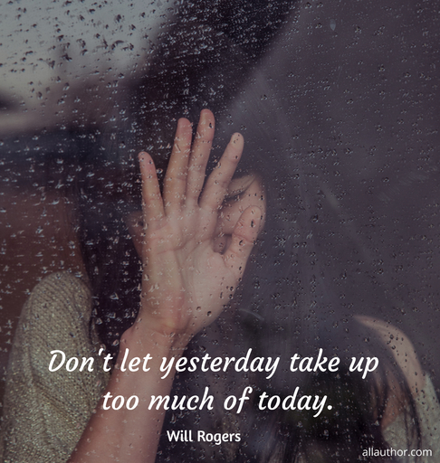 dont let yesterday take up too much of today...