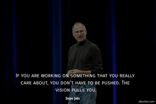 if you are working on something that you really care about you dont have to be pushed...