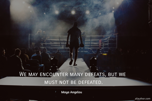 we may encounter many defeats but we must not be defeated...