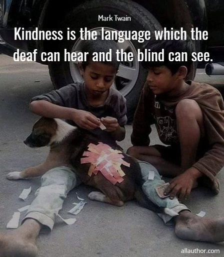 kindness is the language which the deaf can hear and the blind can see...
