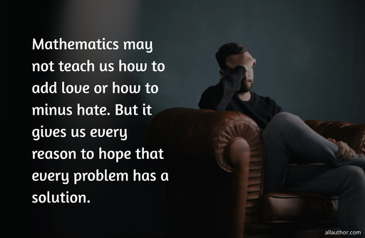 mathematics may not teach us how to add love or how to minus hate but it gives us every...