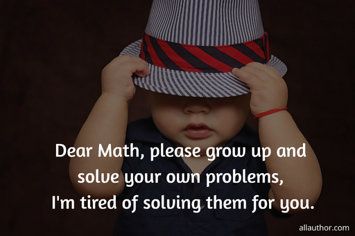 dear math please grow up and solve your own problems im tired of solving them for you...