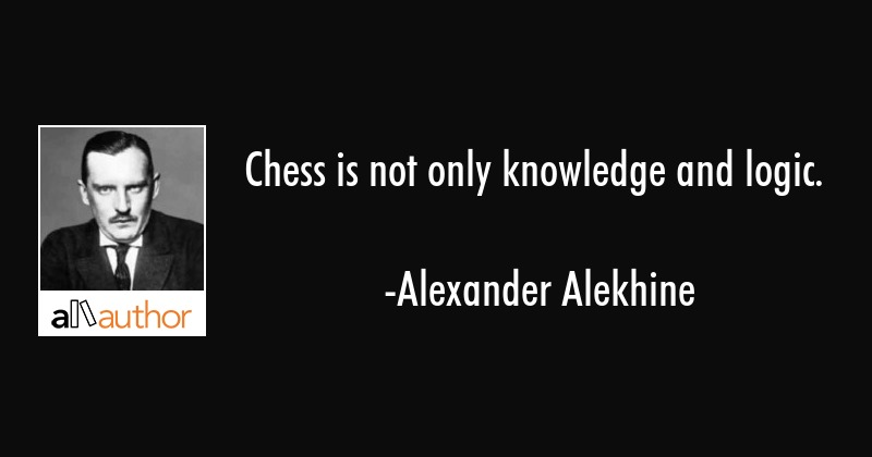 Chess is not only knowledge and logic  - Quote
