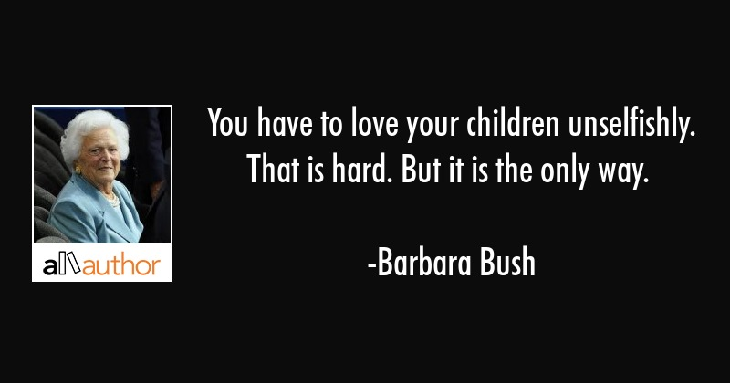 You have to love your children unselfishly.... - Quote