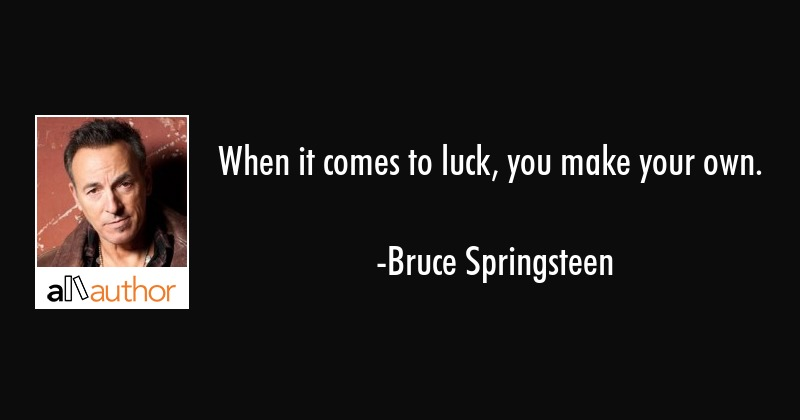 When it comes to luck, you make your own. - Quote
