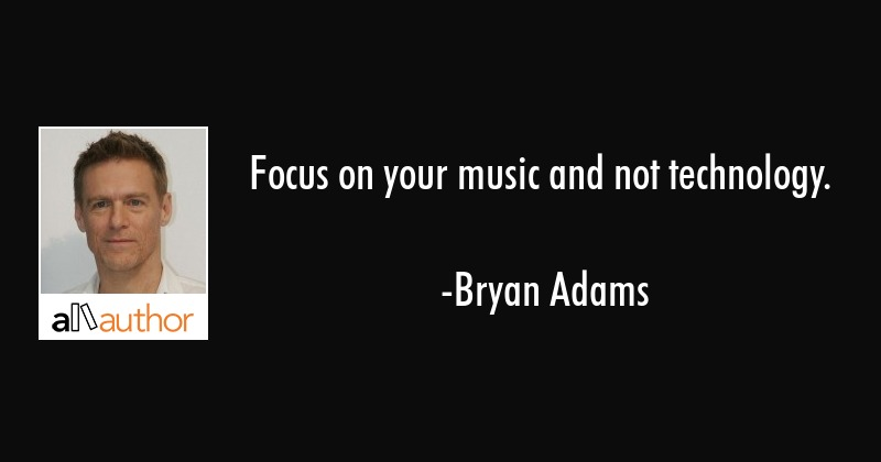 Focus on your music and not technology  - Quote