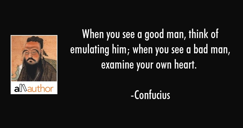 When you see a good man, think of emulating... - Quote