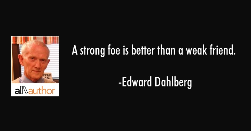 A strong foe is better than a weak friend  - Quote
