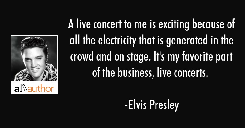 A live concert to me is exciting because of... - Quote