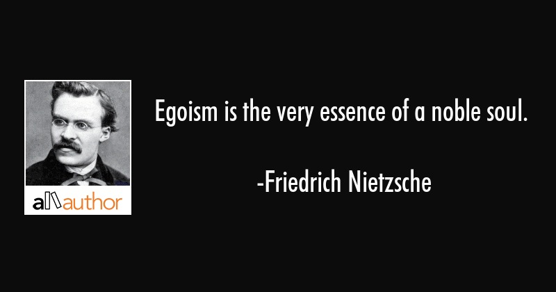egoism is the very essence of a noble soul quote