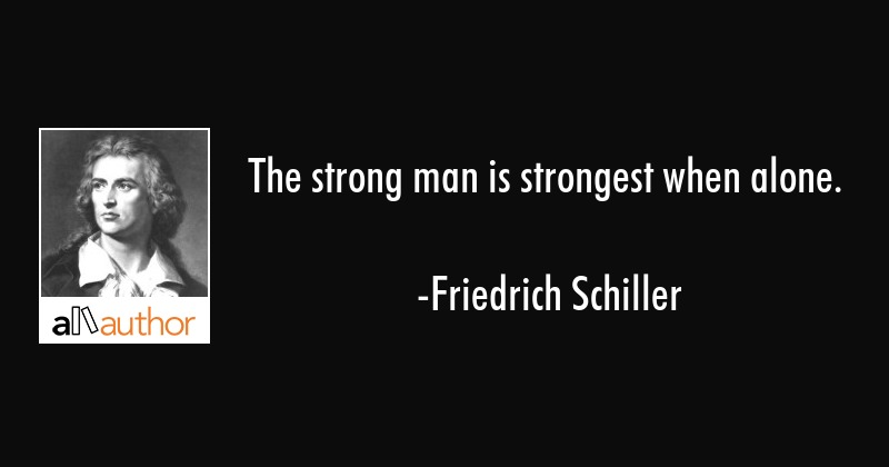 The strong man is strongest when alone. - Quote