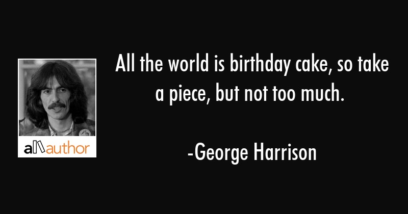 All the world is birthday cake, so take a    - Quote