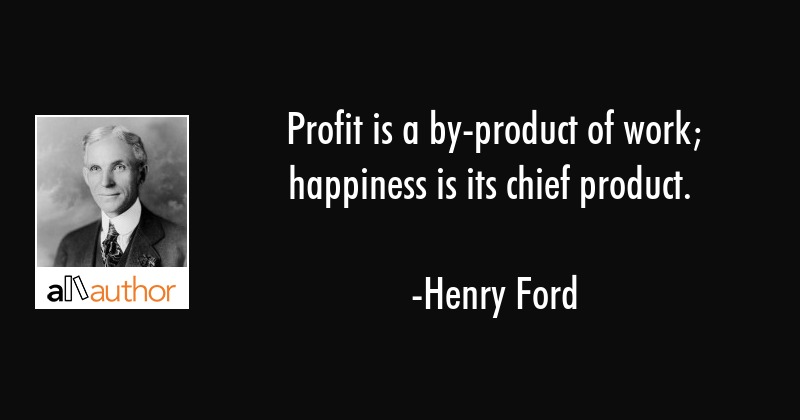 profit is a by product of work happiness is quote