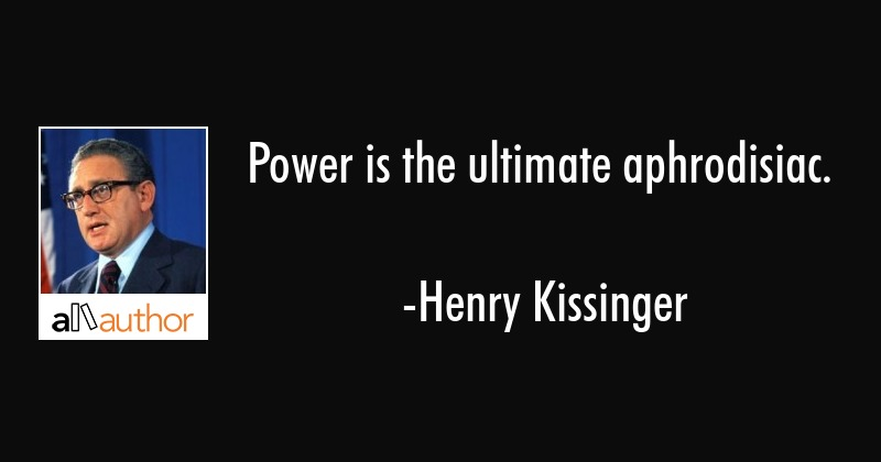 Power Is The Ultimate Aphrodisiac Quote
