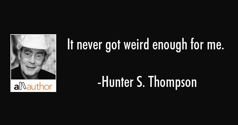 It never got weird enough for me. - Quote