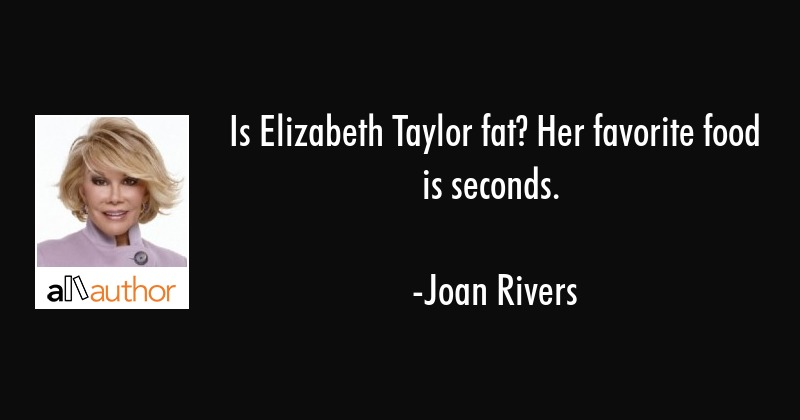 Is Elizabeth Taylor fat? Her favorite food... - Quote