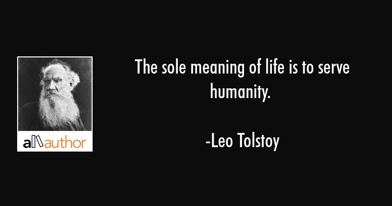 The sole meaning of life is to serve    - Quote