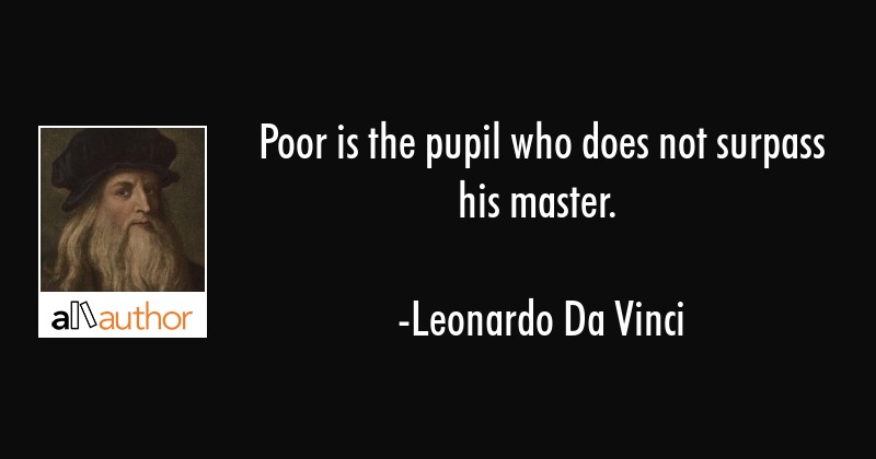 Poor Is The Pupil Who Does Not Surpass His Quote