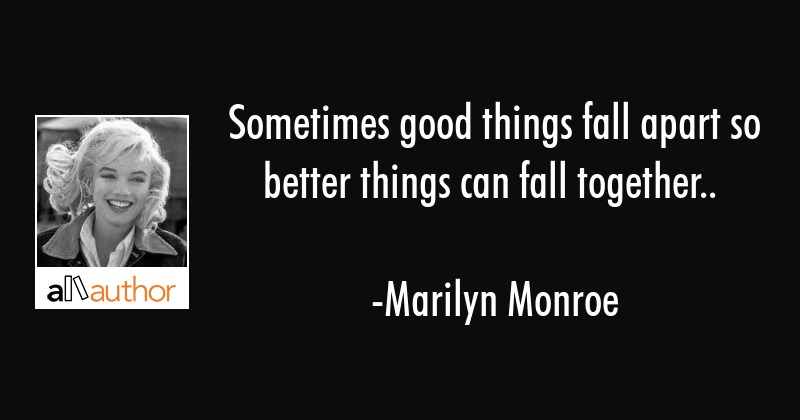 Sometimes Good Things Fall Apart So Better Quote