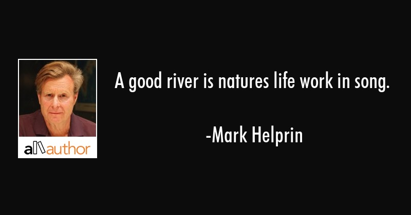 A good river is natures life work in song. - Quote